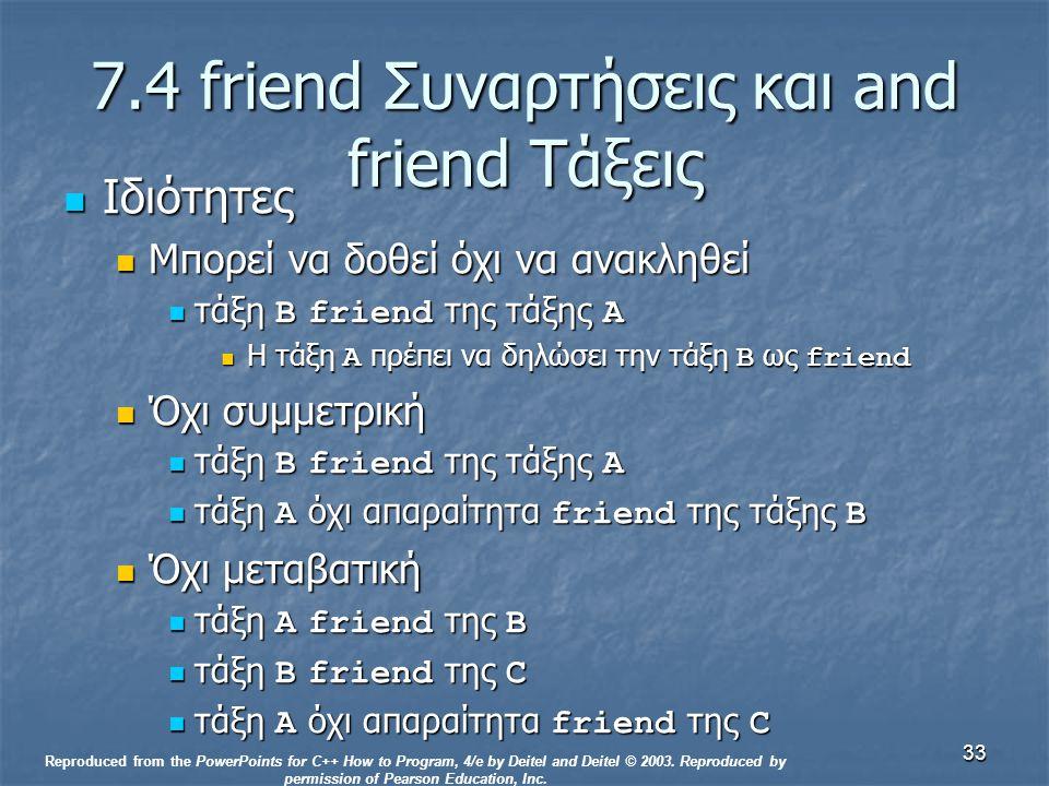 33 7.4 friend Συναρτήσεις και and friend Τάξεις Ιδιότητες Ιδιότητες Μπορεί να δοθεί όχι να ανακληθεί Μπορεί να δοθεί όχι να ανακληθεί τάξη B friend της τάξης A τάξη B friend της τάξης A Η τάξη A πρέπει να δηλώσει την τάξη B ως friend Η τάξη A πρέπει να δηλώσει την τάξη B ως friend Όχι συμμετρική Όχι συμμετρική τάξη B friend της τάξης A τάξη B friend της τάξης A τάξη A όχι απαραίτητα friend της τάξης B τάξη A όχι απαραίτητα friend της τάξης B Όχι μεταβατική Όχι μεταβατική τάξη A friend της B τάξη A friend της B τάξη B friend της C τάξη B friend της C τάξη A όχι απαραίτητα friend της C τάξη A όχι απαραίτητα friend της C Reproduced from the PowerPoints for C++ How to Program, 4/e by Deitel and Deitel © 2003.
