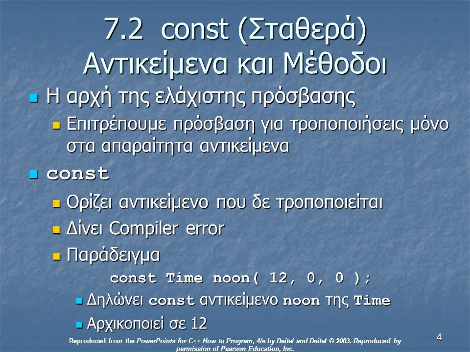 4 7.2 const (Σταθερά) Αντικείμενα και Μέθοδοι Η αρχή της ελάχιστης πρόσβασης Η αρχή της ελάχιστης πρόσβασης Επιτρέπουμε πρόσβαση για τροποποιήσεις μόνο στα απαραίτητα αντικείμενα Επιτρέπουμε πρόσβαση για τροποποιήσεις μόνο στα απαραίτητα αντικείμενα const const Ορίζει αντικείμενο που δε τροποποιείται Ορίζει αντικείμενο που δε τροποποιείται Δίνει Compiler error Δίνει Compiler error Παράδειγμα Παράδειγμα const Time noon( 12, 0, 0 ); const Time noon( 12, 0, 0 ); Δηλώνει const αντικείμενο noon της Time Δηλώνει const αντικείμενο noon της Time Αρχικοποιεί σε 12 Αρχικοποιεί σε 12 Reproduced from the PowerPoints for C++ How to Program, 4/e by Deitel and Deitel © 2003.