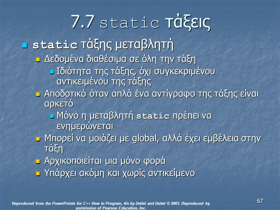 57 7.7 static τάξεις static τάξης μεταβλητή static τάξης μεταβλητή Δεδομένα διαθέσιμα σε όλη την τάξη Δεδομένα διαθέσιμα σε όλη την τάξη Ιδιότητα της τάξης, όχι συγκεκριμένου αντικειμένου της τάξης Ιδιότητα της τάξης, όχι συγκεκριμένου αντικειμένου της τάξης Αποδοτικό όταν απλά ένα αντίγραφο της τάξης είναι αρκετό Αποδοτικό όταν απλά ένα αντίγραφο της τάξης είναι αρκετό Μόνο η μεταβλητή static πρέπει να ενημερώνεται Μόνο η μεταβλητή static πρέπει να ενημερώνεται Μπορεί να μοιάζει με global, αλλά έχει εμβέλεια στην τάξη Μπορεί να μοιάζει με global, αλλά έχει εμβέλεια στην τάξη Αρχικοποιείται μια μόνο φορά Αρχικοποιείται μια μόνο φορά Υπάρχει ακόμη και χωρίς αντικείμενο Υπάρχει ακόμη και χωρίς αντικείμενο Reproduced from the PowerPoints for C++ How to Program, 4/e by Deitel and Deitel © 2003.