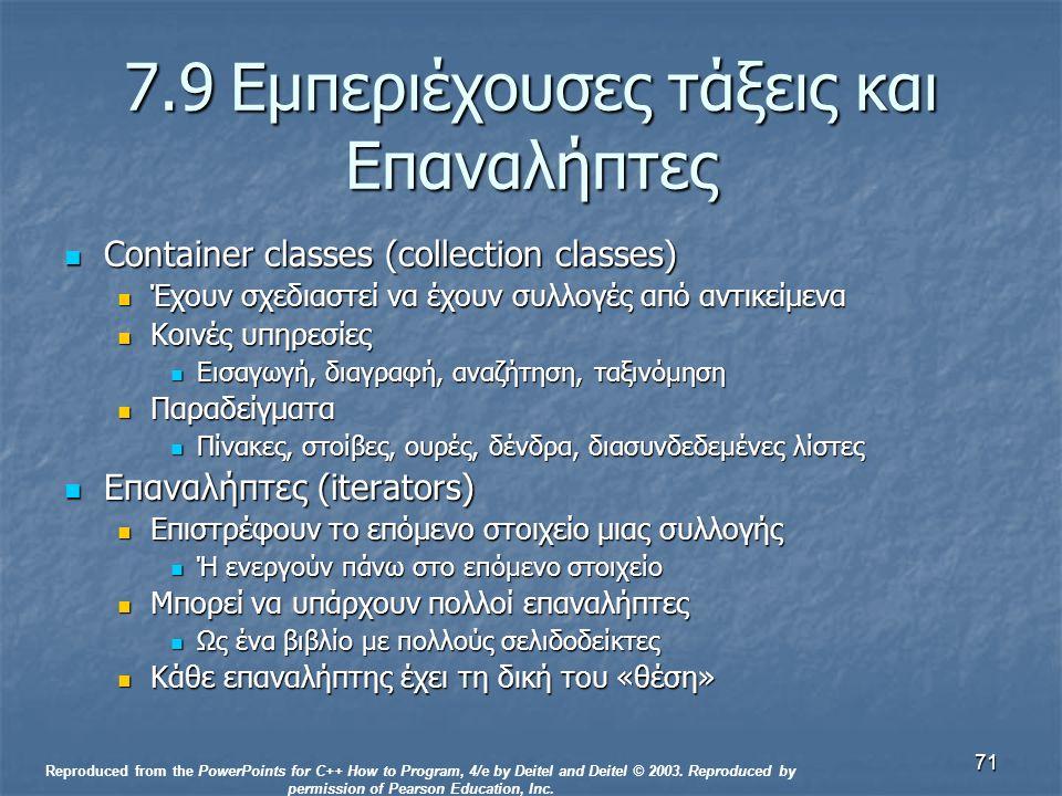 71 7.9Εμπεριέχουσες τάξεις και Επαναλήπτες Container classes (collection classes) Container classes (collection classes) Έχουν σχεδιαστεί να έχουν συλλογές από αντικείμενα Έχουν σχεδιαστεί να έχουν συλλογές από αντικείμενα Κοινές υπηρεσίες Κοινές υπηρεσίες Εισαγωγή, διαγραφή, αναζήτηση, ταξινόμηση Εισαγωγή, διαγραφή, αναζήτηση, ταξινόμηση Παραδείγματα Παραδείγματα Πίνακες, στοίβες, ουρές, δένδρα, διασυνδεδεμένες λίστες Πίνακες, στοίβες, ουρές, δένδρα, διασυνδεδεμένες λίστες Επαναλήπτες (iterators) Επαναλήπτες (iterators) Επιστρέφουν το επόμενο στοιχείο μιας συλλογής Επιστρέφουν το επόμενο στοιχείο μιας συλλογής Ή ενεργούν πάνω στο επόμενο στοιχείο Ή ενεργούν πάνω στο επόμενο στοιχείο Μπορεί να υπάρχουν πολλοί επαναλήπτες Μπορεί να υπάρχουν πολλοί επαναλήπτες Ως ένα βιβλίο με πολλούς σελιδοδείκτες Ως ένα βιβλίο με πολλούς σελιδοδείκτες Κάθε επαναλήπτης έχει τη δική του «θέση» Κάθε επαναλήπτης έχει τη δική του «θέση» Reproduced from the PowerPoints for C++ How to Program, 4/e by Deitel and Deitel © 2003.