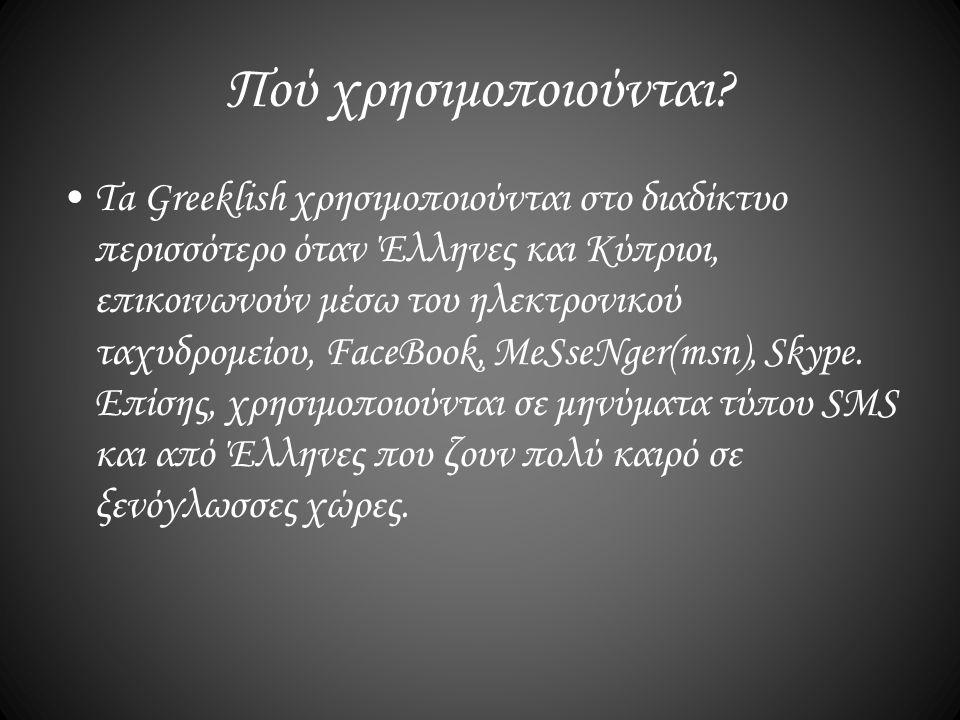 Πού χρησιμοποιούνται? Ta Greeklish χρησιμοποιούνται στο διαδίκτυο περισσότερο όταν Έλληνες και Κύπριοι, επικοινωνούν μέσω του ηλεκτρονικού ταχυδρομείο