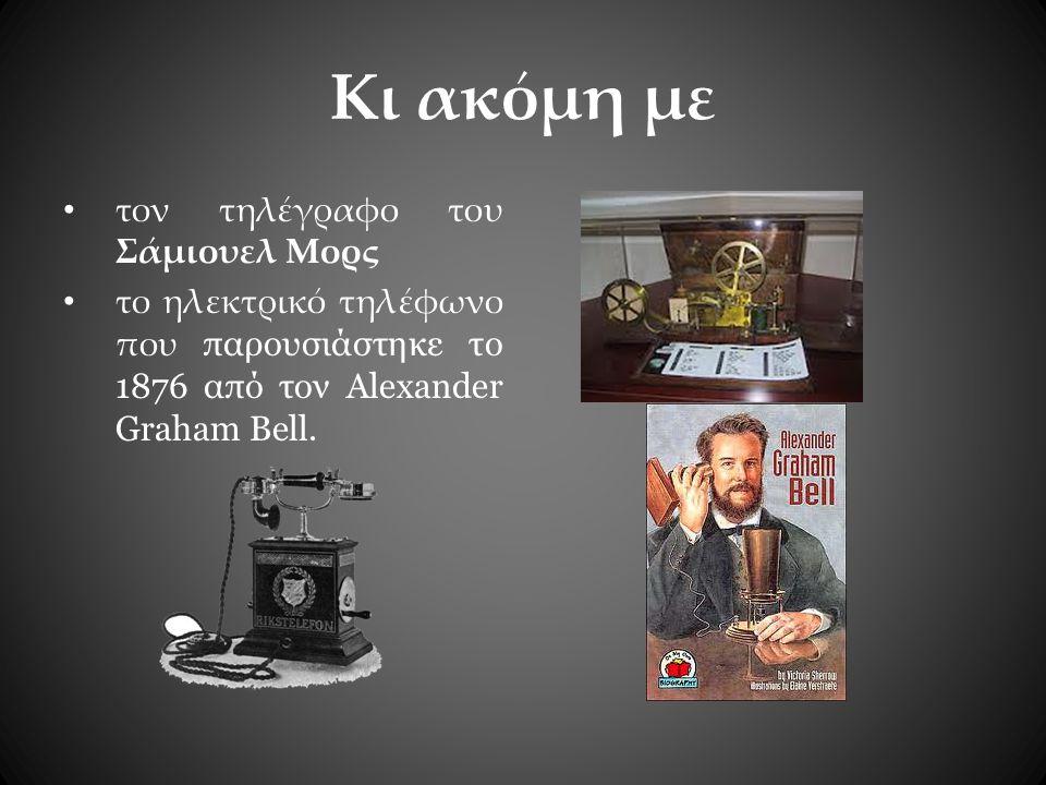 Κι ακόμη με τον τηλέγραφο του Σάμιουελ Μορς το ηλεκτρικό τηλέφωνο που παρουσιάστηκε το 1876 από τον Alexander Graham Bell.