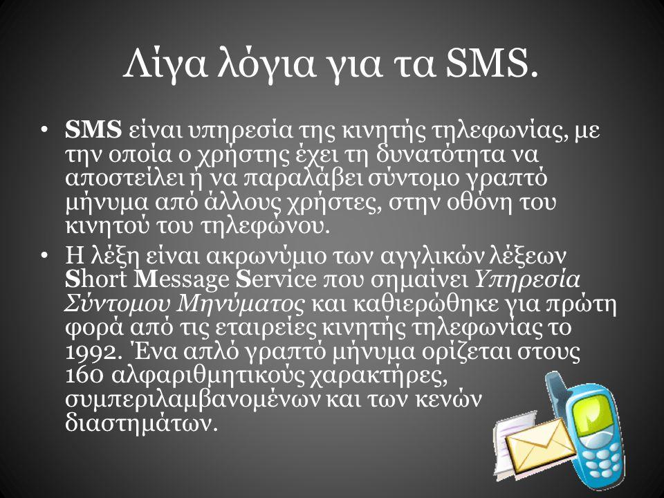 Λίγα λόγια για τα SMS. SMS είναι υπηρεσία της κινητής τηλεφωνίας, με την οποία ο χρήστης έχει τη δυνατότητα να αποστείλει ή να παραλάβει σύντομο γραπτ