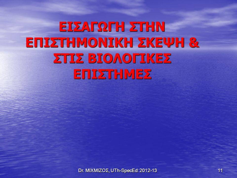 Dr. ΜΙΧΜΙΖΟΣ, UTh-SpecEd: 2012-13 11 ΕΙΣΑΓΩΓΗ ΣΤΗΝ ΕΠΙΣΤΗΜΟΝΙΚΗ ΣΚΕΨΗ & ΣΤΙΣ ΒΙΟΛΟΓΙΚΕΣ ΕΠΙΣΤΗΜΕΣ