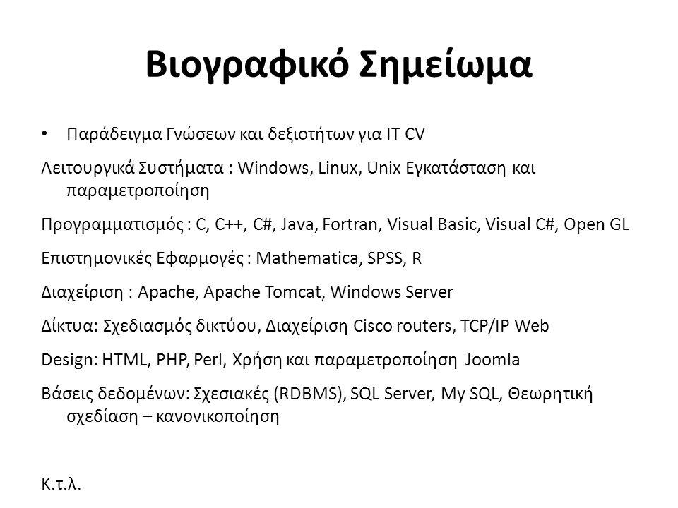 Βιογραφικό Σημείωμα Παράδειγμα Γνώσεων και δεξιοτήτων για ΙΤ CV Λειτουργικά Συστήματα : Windows, Linux, Unix Εγκατάσταση και παραμετροποίηση Προγραμματισμός : C, C++, C#, Java, Fortran, Visual Basic, Visual C#, Open GL Επιστημονικές Εφαρμογές : Mathematica, SPSS, R Διαχείριση : Apache, Apache Tomcat, Windows Server Δίκτυα: Σχεδιασμός δικτύου, Διαχείριση Cisco routers, TCP/IP Web Design: HTML, PHP, Perl, Χρήση και παραμετροποίηση Joomla Βάσεις δεδομένων: Σχεσιακές (RDBMS), SQL Server, My SQL, Θεωρητική σχεδίαση – κανονικοποίηση Κ.τ.λ.