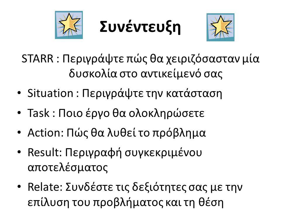 Συνέντευξη STARR : Περιγράψτε πώς θα χειριζόσασταν μία δυσκολία στο αντικείμενό σας Situation : Περιγράψτε την κατάσταση Task : Ποιο έργο θα ολοκληρώσετε Action: Πώς θα λυθεί το πρόβλημα Result: Περιγραφή συγκεκριμένου αποτελέσματος Relate: Συνδέστε τις δεξιότητες σας με την επίλυση του προβλήματος και τη θέση