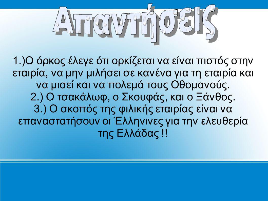 1.)Ο όρκος έλεγε ότι ορκίζεται να είναι πιστός στην εταιρία, να μην μιλήσει σε κανένα για τη εταιρία και να μισεί και να πολεμά τους Οθομανούς. 2.) Ο
