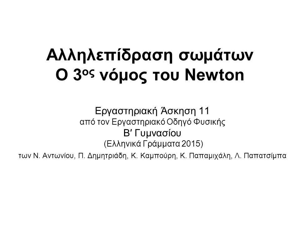 Αλληλεπίδραση σωμάτων O 3 ος νόμος του Newton Εργαστηριακή Άσκηση 11 από τον Εργαστηριακό Οδηγό Φυσικής B′ Γυμνασίου (Ελληνικά Γράμματα 2015) των Ν. Α