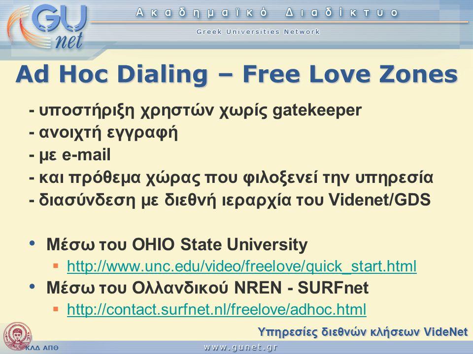 ΚΛΔ ΑΠΘ Ad Hoc Dialing – Free Love Zones - υποστήριξη χρηστών χωρίς gatekeeper - ανοιχτή εγγραφή - με e-mail - και πρόθεμα χώρας που φιλοξενεί την υπηρεσία - διασύνδεση με διεθνή ιεραρχία του Videnet/GDS Μέσω του OHIO State University  http://www.unc.edu/video/freelove/quick_start.html http://www.unc.edu/video/freelove/quick_start.html Μέσω του Ολλανδικού NREN - SURFnet  http://contact.surfnet.nl/freelove/adhoc.html http://contact.surfnet.nl/freelove/adhoc.html Υπηρεσίες διεθνών κλήσεων VideNet