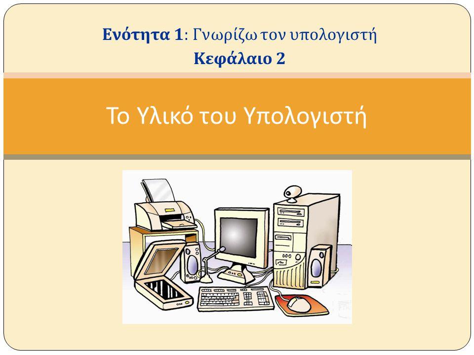 Υλικό ή Hardware ενός υπολογιστή ονομάζουμε όλα τα μηχανικά και ηλεκτρονικά μέρη ενός υπολογιστή Δηλαδή : Την κεντρική μονάδα ( πύργο ).