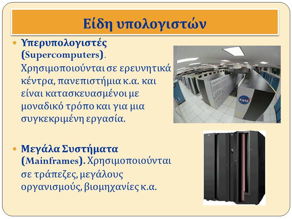 Είδη υ π ολογιστών Υπερυπολογιστές (Supercomputers). Χρησιμοποιούνται σε ερευνητικά κέντρα, πανεπιστήμια κ. α. και είναι κατασκευασμένοι με μοναδικό τ