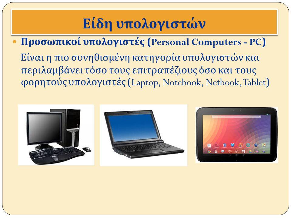 Είδη υ π ολογιστών Προσωπικοί υπολογιστές (Personal Computers - PC) Είναι η πιο συνηθισμένη κατηγορία υπολογιστών και περιλαμβάνει τόσο τους επιτραπέζ