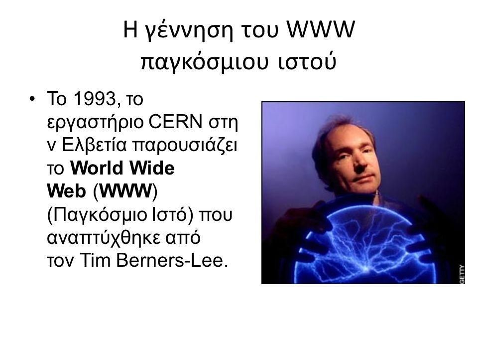 Η γέννηση του WWW παγκόσμιου ιστού Το 1993, το εργαστήριο CERN στη ν Ελβετία παρουσιάζει το World Wide Web (WWW) (Παγκόσμιο Ιστό) που αναπτύχθηκε από