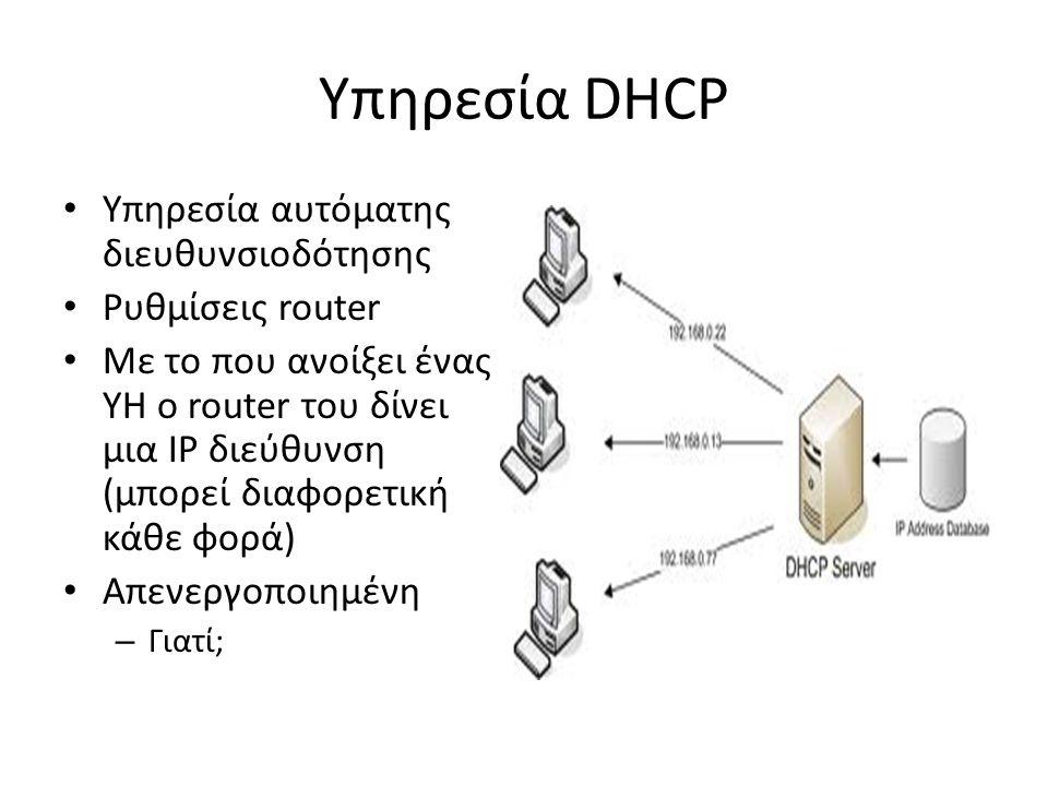 Υπηρεσία DHCP Υπηρεσία αυτόματης διευθυνσιοδότησης Ρυθμίσεις router Με το που ανοίξει ένας ΥΗ o router του δίνει μια IP διεύθυνση (μπορεί διαφορετική