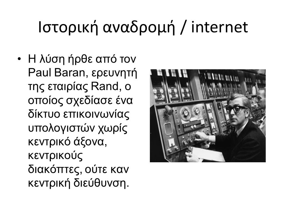 Ιστορική αναδρομή / internet Η λύση ήρθε από τον Paul Baran, ερευνητή της εταιρίας Rand, ο οποίος σχεδίασε ένα δίκτυο επικοινωνίας υπολογιστών χωρίς κ