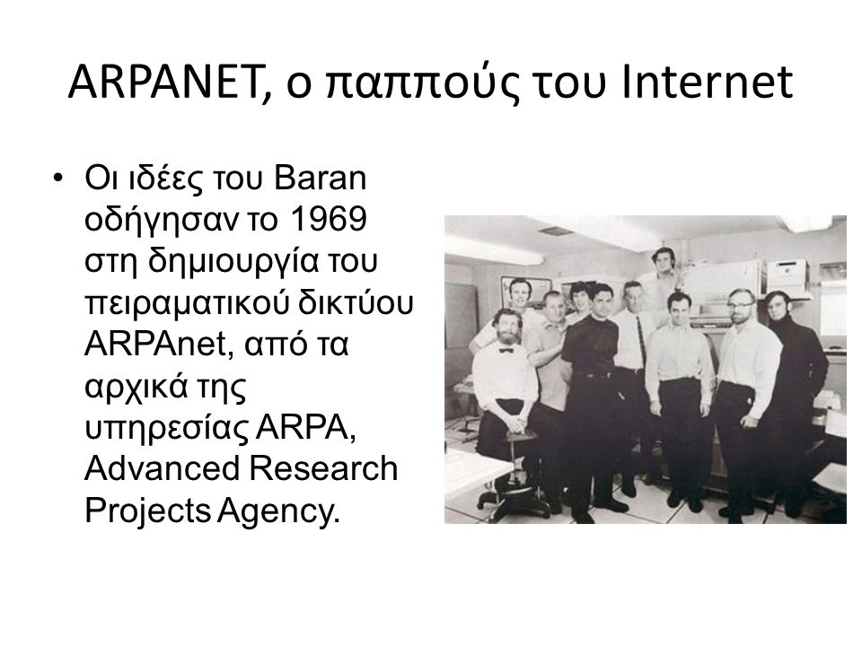 ARPANET, ο παππούς του Internet Οι ιδέες του Baran οδήγησαν το 1969 στη δημιουργία του πειραματικού δικτύου ARPAnet, από τα αρχικά της υπηρεσίας ARPA,