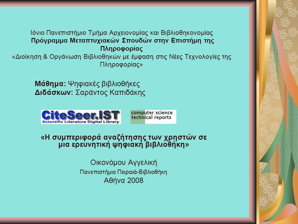 Ιόνιο Πανεπιστήμιο Τμήμα Αρχειονομίας και Βιβλιοθηκονομίας Πρόγραμμα Μεταπτυχιακών Σπουδών στην Επιστήμη της Πληροφορίας «Διοίκηση & Οργάνωση Βιβλιοθηκών με έμφαση στις Νέες Τεχνολογίες της Πληροφορίας» Μάθημα: Ψηφιακές βιβλιοθήκες Διδάσκων: Σαράντος Καπιδάκης «Η συμπεριφορά αναζήτησης των χρηστών σε μια ερευνητική ψηφιακή βιβλιοθήκη» Οικονόμου Αγγελική Πανεπιστήμιο Πειραιά-Βιβλιοθήκη Αθήνα 2008