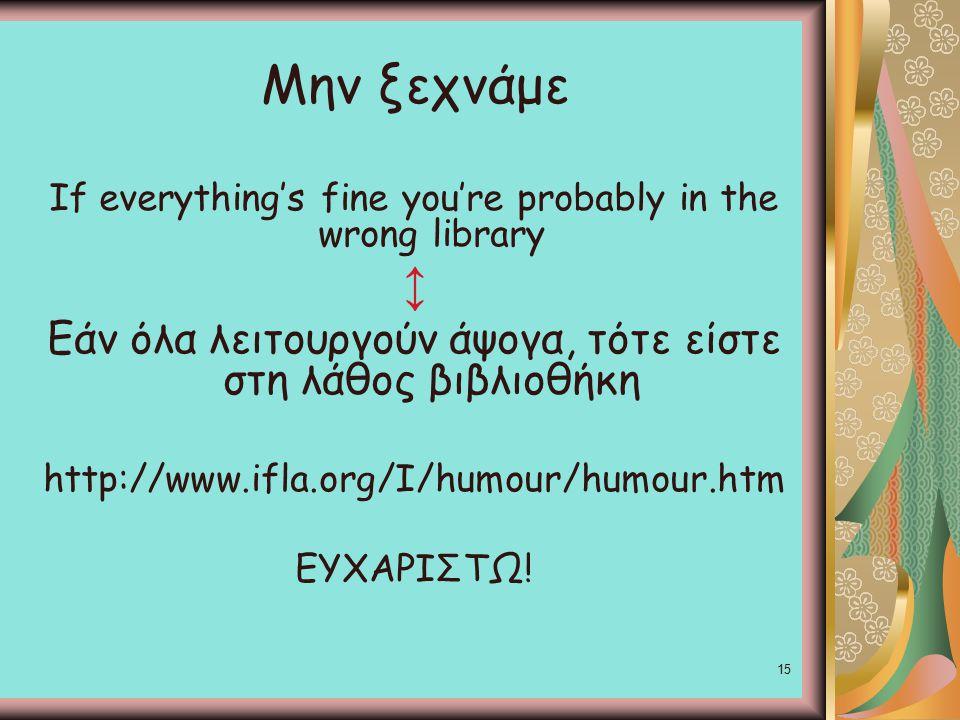 15 Μην ξεχνάμε If everything's fine you're probably in the wrong library ↕ Εάν όλα λειτουργούν άψογα, τότε είστε στη λάθος βιβλιοθήκη http://www.ifla.org/I/humour/humour.htm ΕΥΧΑΡΙΣΤΩ!