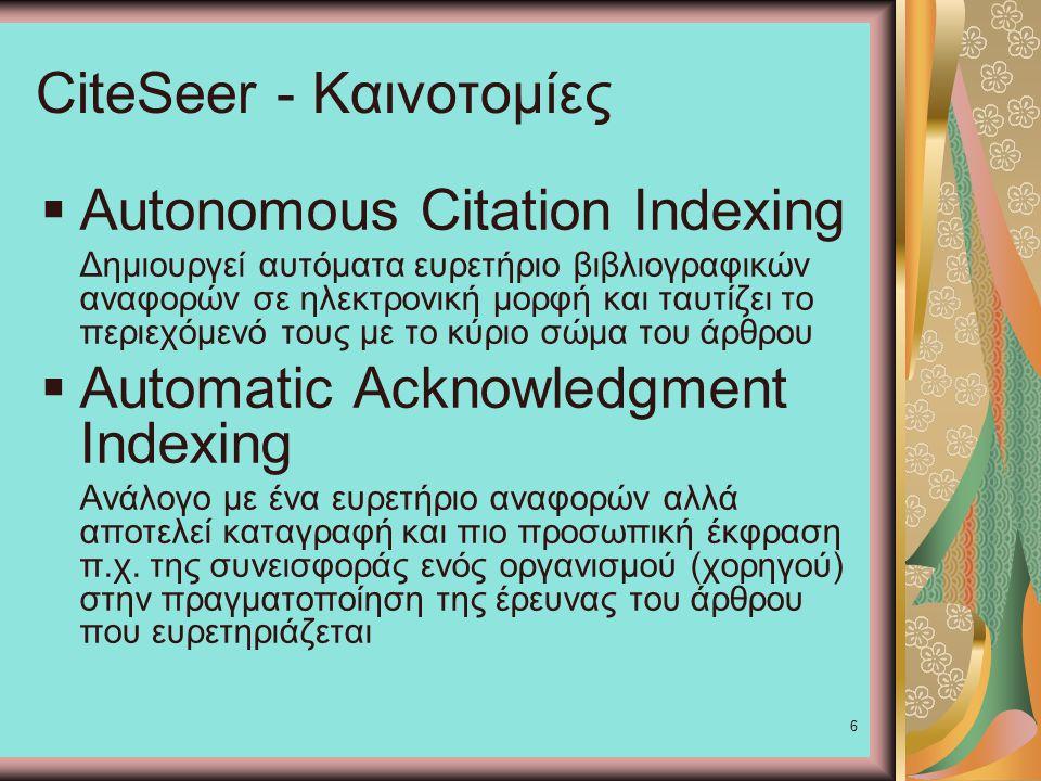 6 CiteSeer - Καινοτομίες  Autonomous Citation Indexing Δημιουργεί αυτόματα ευρετήριο βιβλιογραφικών αναφορών σε ηλεκτρονική μορφή και ταυτίζει το περιεχόμενό τους με το κύριο σώμα του άρθρου  Automatic Acknowledgment Indexing Ανάλογο με ένα ευρετήριο αναφορών αλλά αποτελεί καταγραφή και πιο προσωπική έκφραση π.χ.