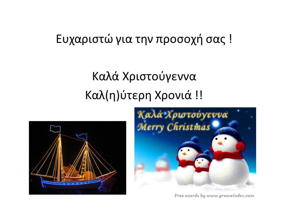 Eυχαριστώ για την προσοχή σας ! Καλά Χριστούγεννα Καλ(η)ύτερη Χρονιά !!