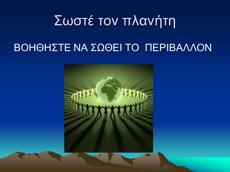Σωστέ τον πλανήτη ΒΟΗΘΗΣΤΕ ΝΑ ΣΩΘΕΙ ΤΟ ΠΕΡΙΒΑΛΛΟΝ
