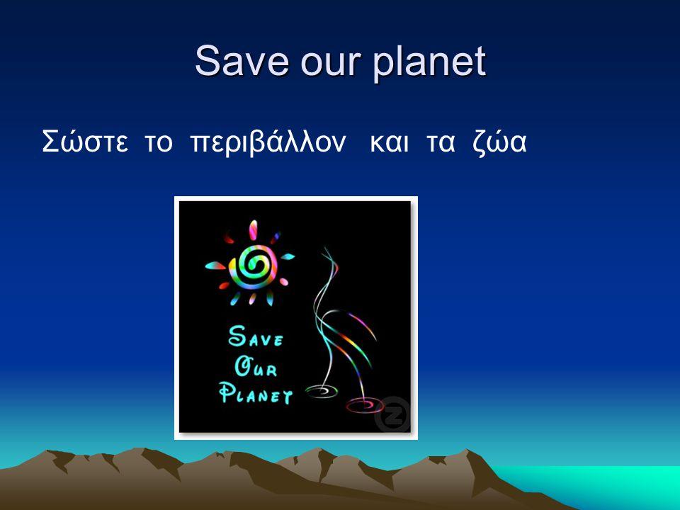 Save our planet Σώστε το περιβάλλον και τα ζώα