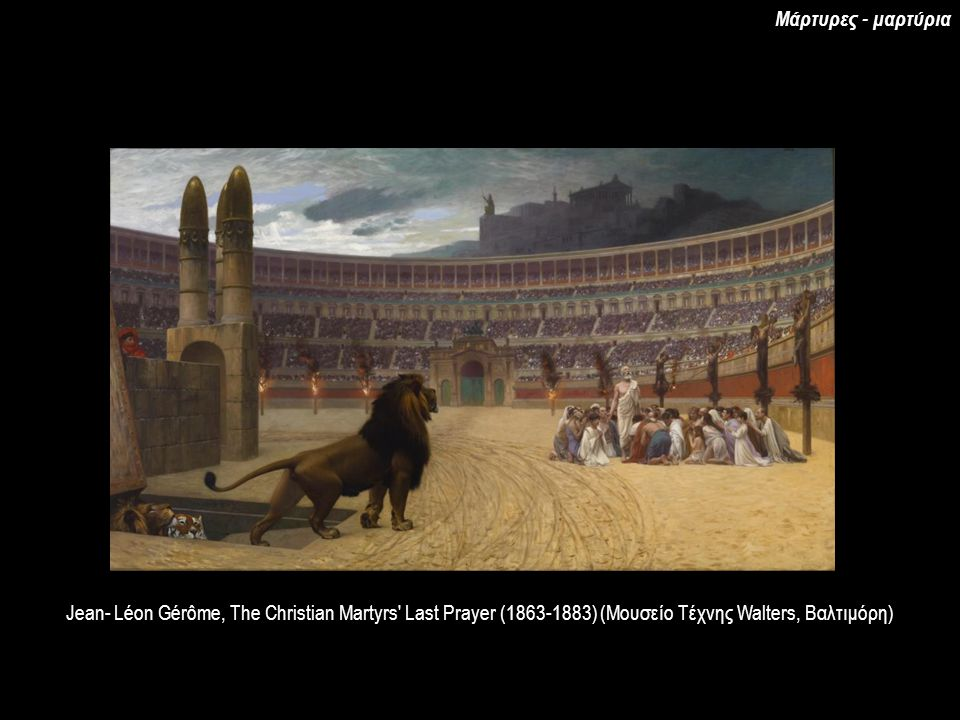 Jean- Léon Gérôme, The Christian Martyrs Last Prayer (1863-1883) (Μουσείο Τέχνης Walters, Βαλτιμόρη) Μάρτυρες - μαρτύρια