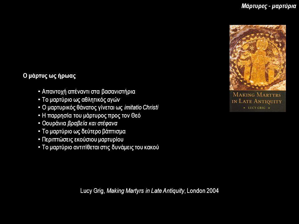 Lucy Grig, Making Martyrs in Late Antiquity, London 2004 Ο μάρτυς ως ήρωας Απαντοχή απέναντι στα βασανιστήρια Το μαρτύριο ως αθλητικός αγών Ο μαρτυρικός θάνατος γίνεται ως imitatio Christi Η παρρησία του μάρτυρος προς τον Θεό Οουράνια βραβεία και στέφανα Το μαρτύριο ως δεύτερο βάπτισμα Περιπτώσεις εκούσιου μαρτυρίου Το μαρτύριο αντιτίθεται στις δυνάμεις του κακού