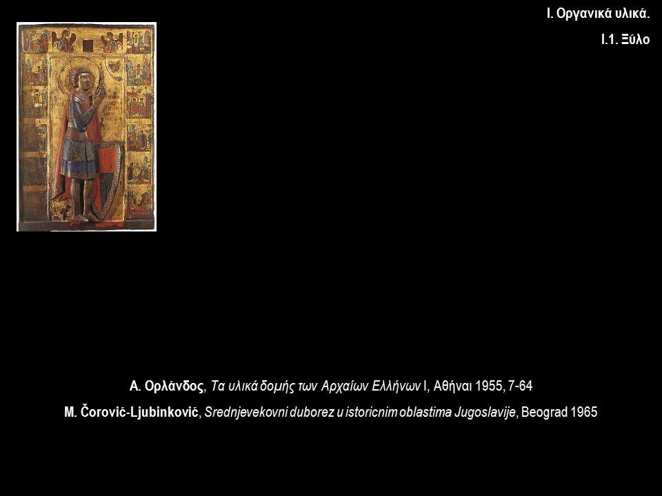 Ι. Οργανικά υλικά. Ι.1. Ξύλο Α. Ορλάνδος, Τα υλικά δομής των Αρχαίων Ελλήνων I, Αθήναι 1955, 7-64 M. Čorović-Ljubinković, Srednjevekovni duborez u ist