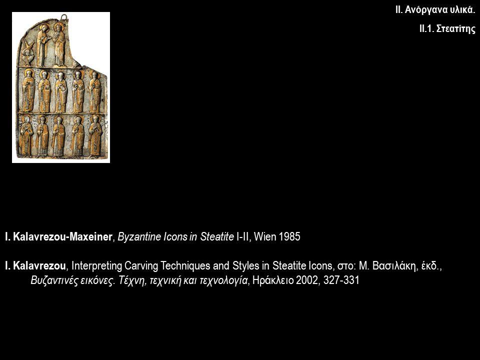ΙΙ. Ανόργανα υλικά. ΙΙ.1. Στεατίτης I. Kalavrezou-Maxeiner, Byzantine Icons in Steatite I-II, Wien 1985 I. Kalavrezou, Interpreting Carving Techniques