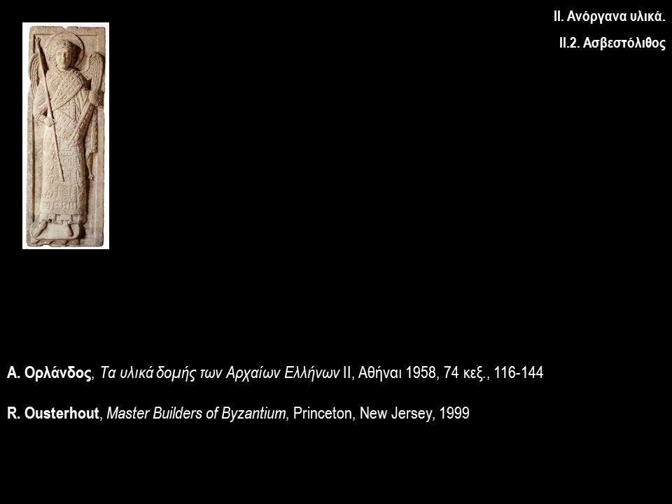 Α. Ορλάνδος, Τα υλικά δομής των Αρχαίων Ελλήνων ΙΙ, Αθήναι 1958, 74 κεξ., 116-144 R. Ousterhout, Master Builders of Byzantium, Princeton, New Jersey,