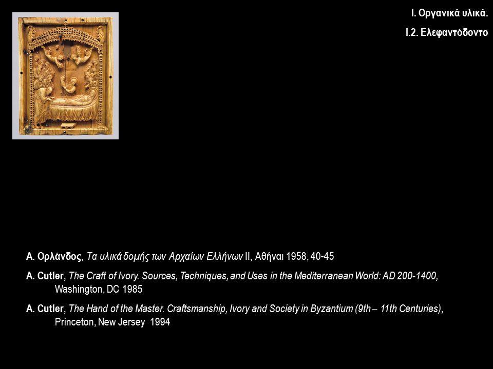 Ι. Οργανικά υλικά. Ι.2. Ελεφαντόδοντο Α. Ορλάνδος, Τα υλικά δομής των Αρχαίων Ελλήνων ΙΙ, Αθήναι 1958, 40-45 A. Cutler, The Craft of Ivory. Sources, T