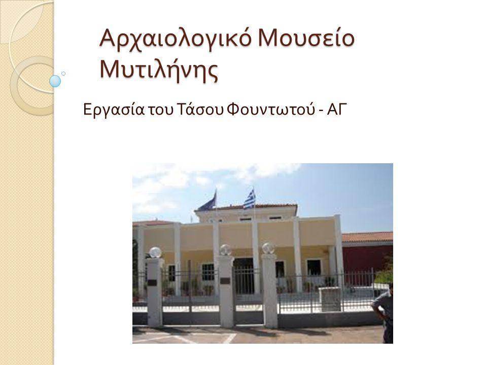 Λίγα λόγια για το μουσείο Λίγα λόγια για το μουσείο Το αρχαιολοικό μουσείο Μυτιλήνης ιδρύθηκε το 1955.