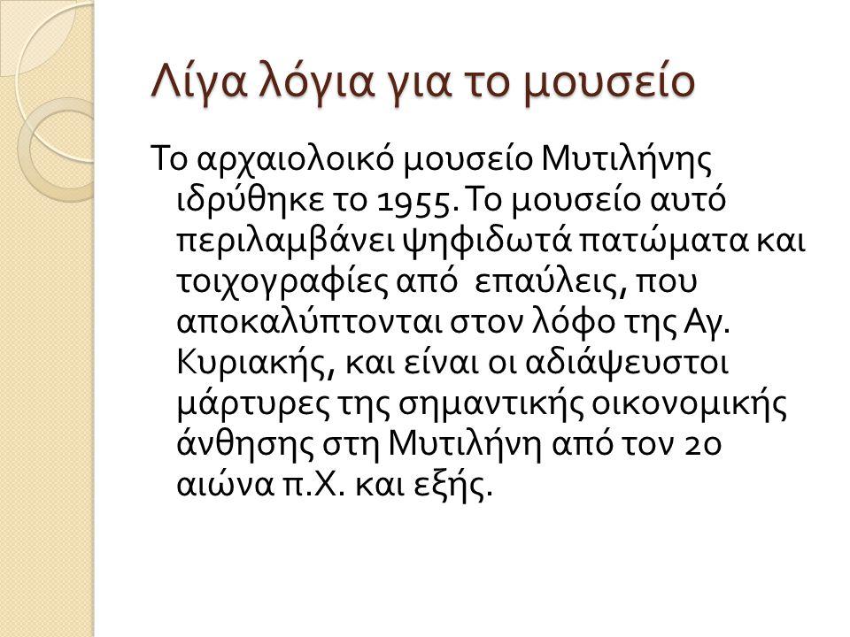Ώρες λειτουργίας του Μουσείου και πληροφορίες Αρχαιολογικό Μουσείο Μυτιλήνης ( Νέο κτίριο ) 8 ης Νοεμβρίου, Μυτιλήνη, 811 00 Ώρες λειτουργίας : Τρίτη - Κυριακή : 08:30-15:00* ( Δευτέρα κλειστό ) Είσοδος : Ολόκληρο €3, Μειωμένο €2 Τηλ : 22510 40223 Fax: 22510 20745 Email: protocol@kepka.culture.gr e- links: http://odysseus.culture.gr/h/1/gh151.jsp?obj_id=3484&th eme_id=21protocol@kepka.culture.grhttp://odysseus.culture.gr/h/1/gh151.jsp?obj_id=3484&th eme_id=21 Site: http://archaeologicalmuseummytilene.blogspot.com/2012/02/blog- post.html http://archaeologicalmuseummytilene.blogspot.com/2012/02/blog- post.html