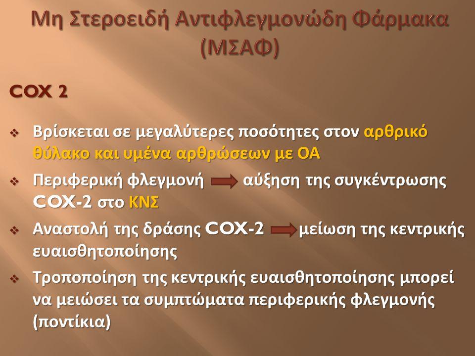 COX 2  Βρίσκεται σε μεγαλύτερες ποσότητες στον αρθρικό θύλακο και υμένα αρθρώσεων με ΟΑ  Περιφερική φλεγμονή αύξηση της συγκέντρωσης COX-2 στο ΚΝΣ 