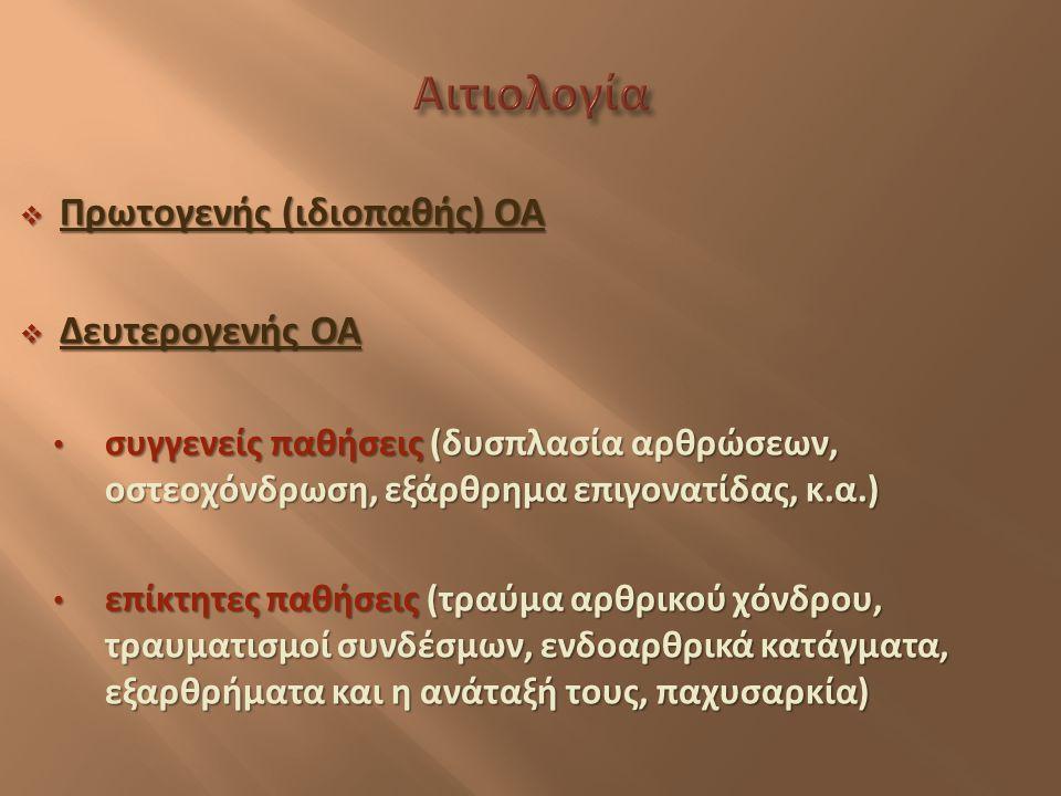  Πρωτογενής ( ιδιοπαθής ) ΟΑ  Δευτερογενής ΟΑ συγγενείς παθήσεις ( δυσπλασία αρθρώσεων, οστεοχόνδρωση, εξάρθρημα επιγονατίδας, κ. α.) συγγενείς παθή