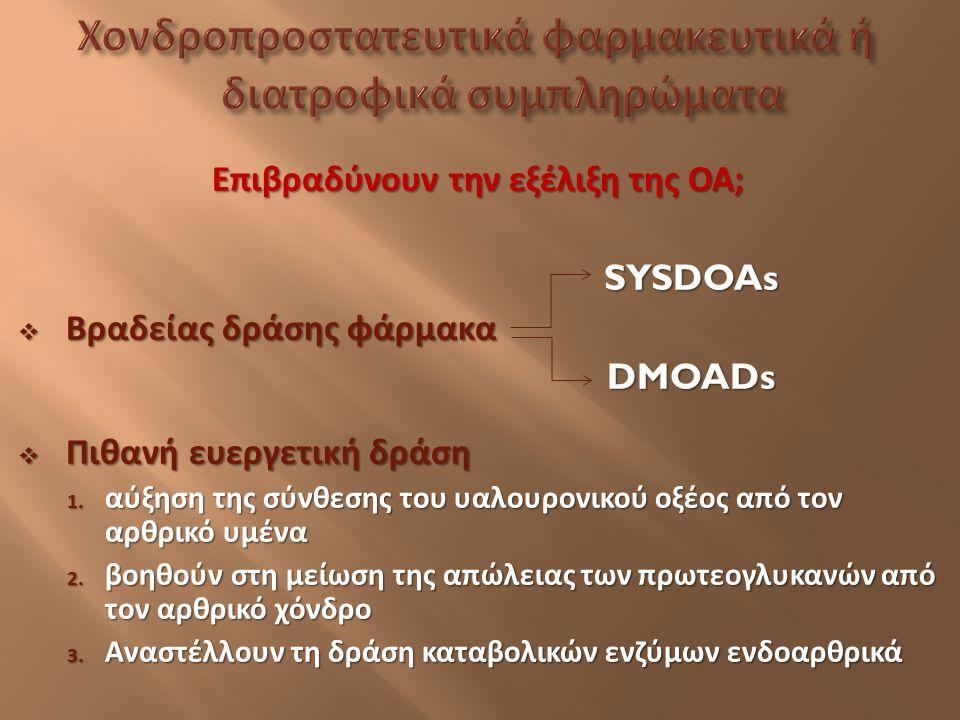 Επιβραδύνουν την εξέλιξη της ΟΑ ; SYSDOAs SYSDOAs  Βραδείας δράσης φάρμακα DMOADs DMOADs  Πιθανή ευεργετική δράση 1. αύξηση της σύνθεσης του υαλουρο