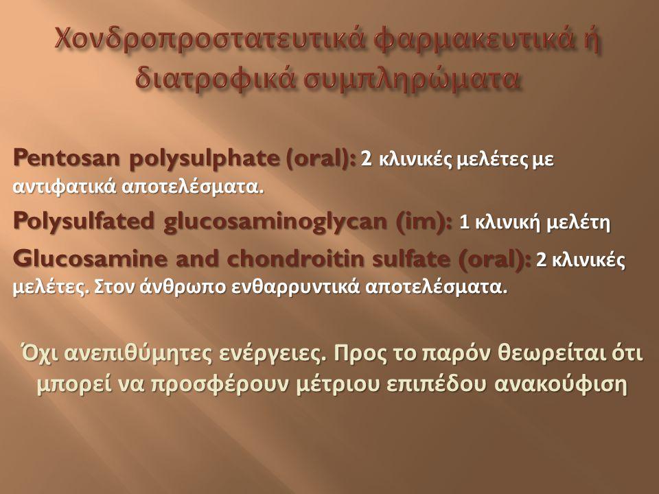 Pentosan polysulphate (oral): 2 κλινικές μελέτες με αντιφατικά αποτελέσματα. Polysulfated glucosaminoglycan (im): 1 κλινική μελέτη Glucosamine and cho