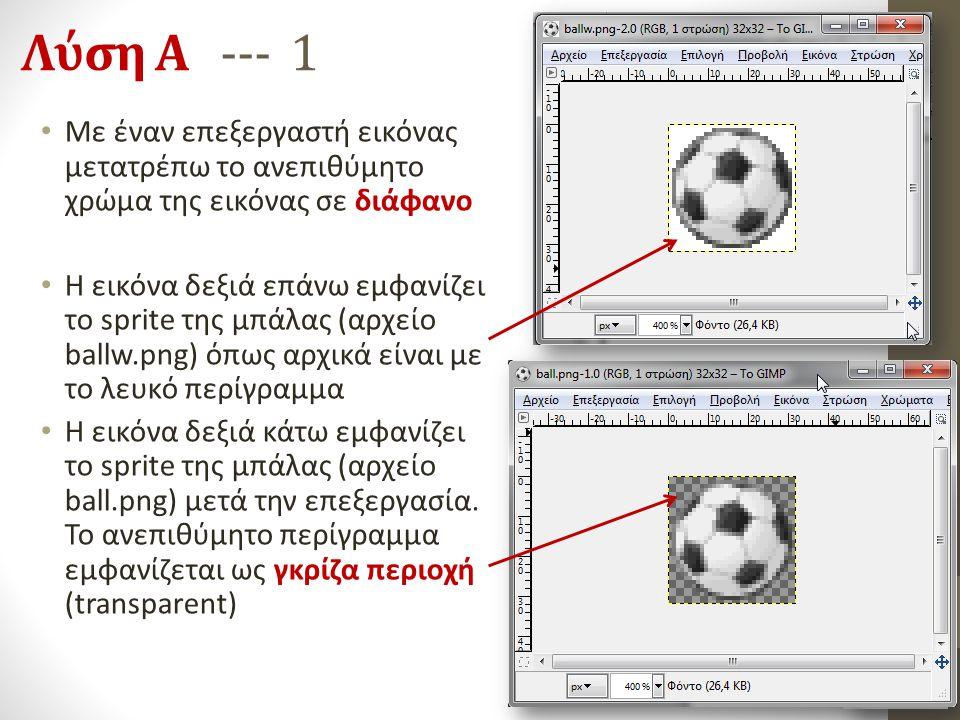 Λύση Α --- 1 Με έναν επεξεργαστή εικόνας μετατρέπω το ανεπιθύμητο χρώμα της εικόνας σε διάφανο Η εικόνα δεξιά επάνω εμφανίζει το sprite της μπάλας (αρ