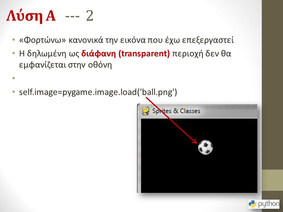 Λύση Α --- 2 «Φορτώνω» κανονικά την εικόνα που έχω επεξεργαστεί Η δηλωμένη ως διάφανη (transparent) περιοχή δεν θα εμφανίζεται στην οθόνη self.image=p