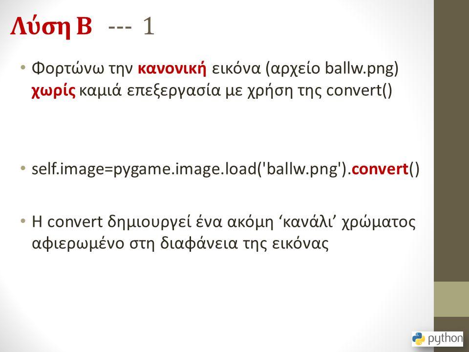 Λύση Β --- 1 Φορτώνω την κανονική εικόνα (αρχείο ballw.png) χωρίς καμιά επεξεργασία με χρήση της convert() self.image=pygame.image.load('ballw.png').c