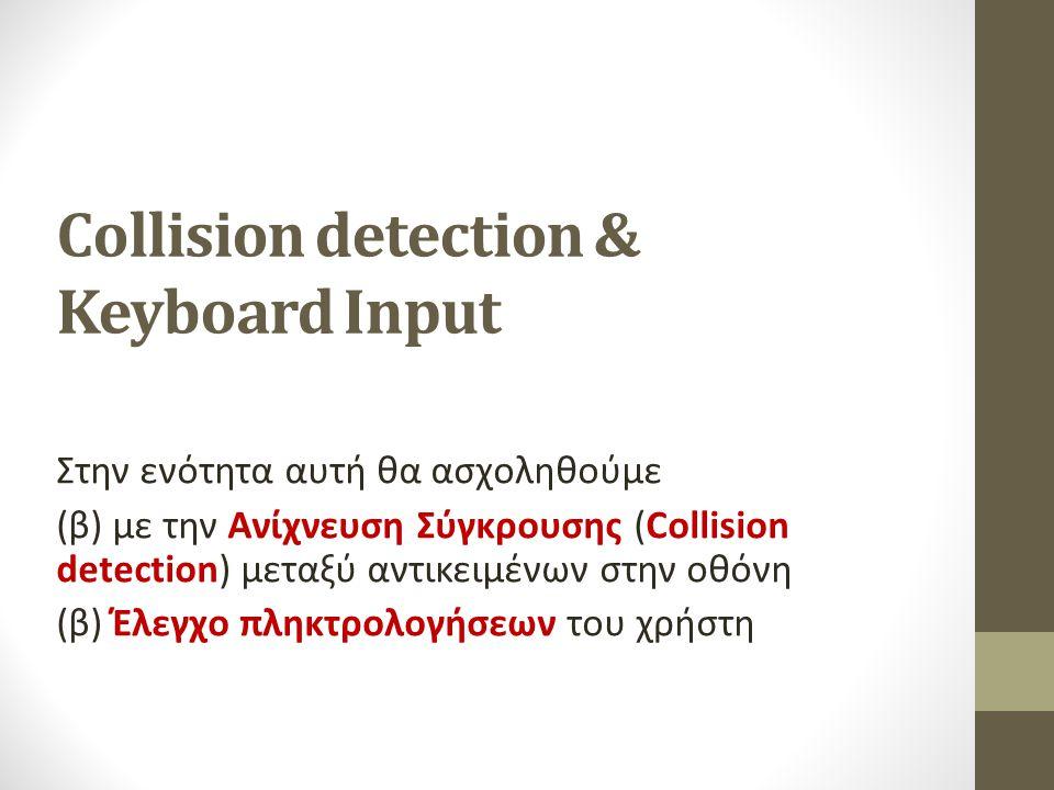 Collision detection & Keyboard Input Στην ενότητα αυτή θα ασχοληθούμε (β) με την Ανίχνευση Σύγκρουσης (Collision detection) μεταξύ αντικειμένων στην ο
