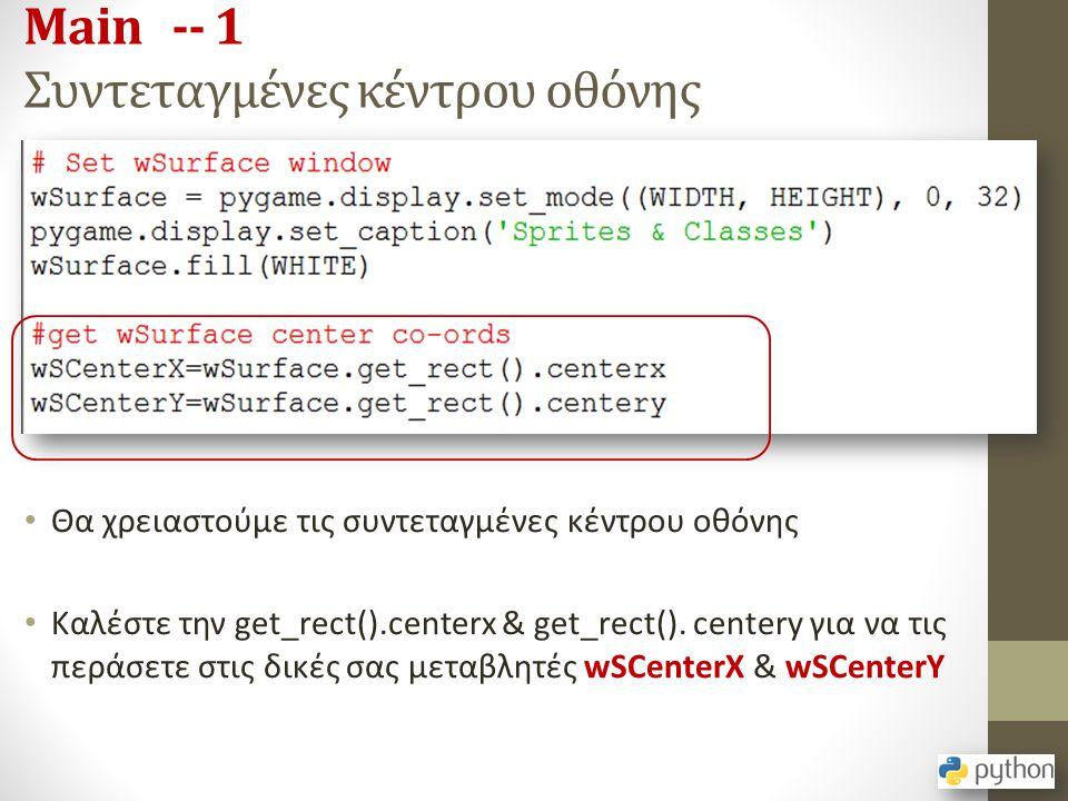 Main -- 1 Συντεταγμένες κέντρου οθόνης Θα χρειαστούμε τις συντεταγμένες κέντρου οθόνης Καλέστε την get_rect().centerx & get_rect(). centery για να τις