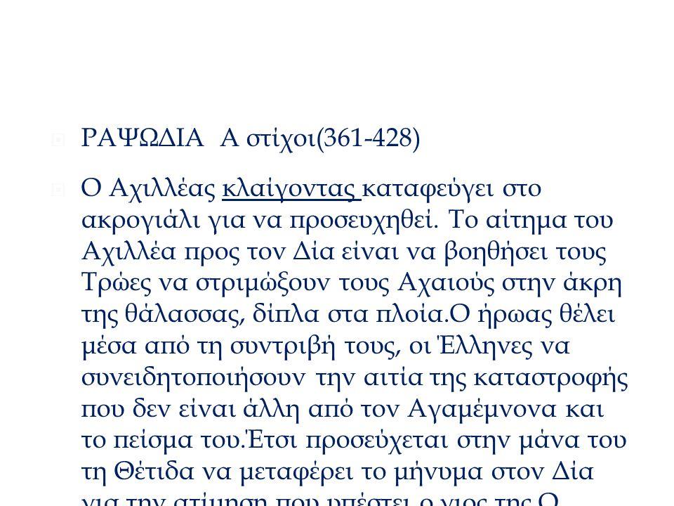 Διάλογος Αχιλλέας - Θέτιδα  ΡΑΨΩΔΙΑ Α στίχοι(361-428)  Ο Αχιλλέας κλαίγοντας καταφεύγει στο ακρογιάλι για να προσευχηθεί. Το αίτημα του Αχιλλέα προς