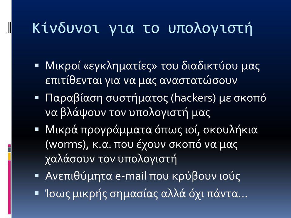 Κίνδυνοι για το υπολογιστή  Μικροί «εγκληματίες» του διαδικτύου μας επιτίθενται για να μας αναστατώσουν  Παραβίαση συστήματος (hackers) με σκοπό να βλάψουν τον υπολογιστή μας  Μικρά προγράμματα όπως ιοί, σκουλήκια (worms), κ.α.