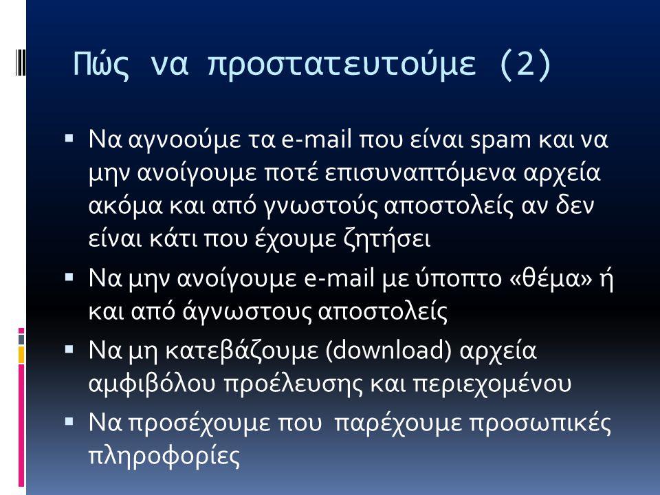 Πώς να προστατευτούμε (2)  Να αγνοούμε τα e-mail που είναι spam και να μην ανοίγουμε ποτέ επισυναπτόμενα αρχεία ακόμα και από γνωστούς αποστολείς αν δεν είναι κάτι που έχουμε ζητήσει  Να μην ανοίγουμε e-mail με ύποπτο «θέμα» ή και από άγνωστους αποστολείς  Να μη κατεβάζουμε (download) αρχεία αμφιβόλου προέλευσης και περιεχομένου  Να προσέχουμε που παρέχουμε προσωπικές πληροφορίες