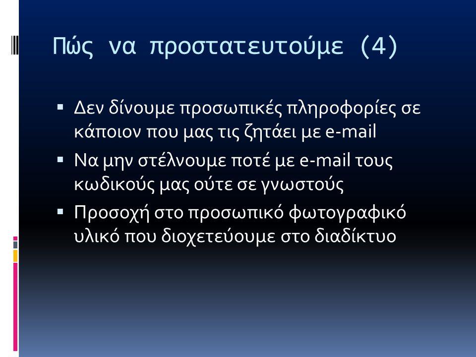 Πώς να προστατευτούμε (4)  Δεν δίνουμε προσωπικές πληροφορίες σε κάποιον που μας τις ζητάει με e-mail  Να μην στέλνουμε ποτέ με e-mail τους κωδικούς μας ούτε σε γνωστούς  Προσοχή στο προσωπικό φωτογραφικό υλικό που διοχετεύουμε στο διαδίκτυο