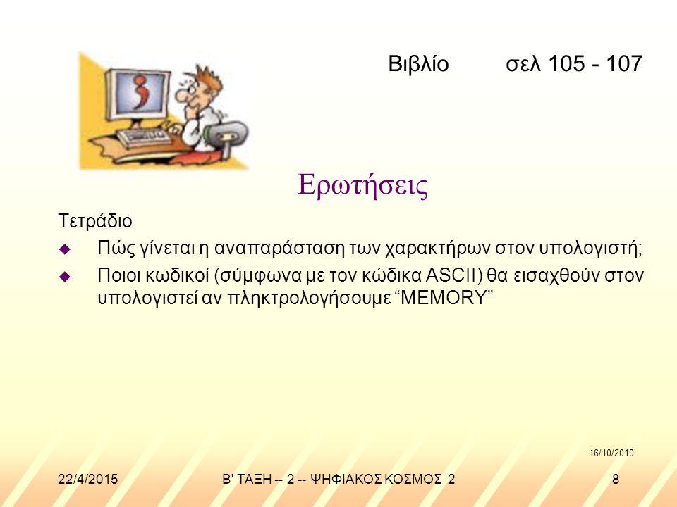 22/4/2015B ΤΑΞΗ -- 2 -- ΨΗΦΙΑΚΟΣ ΚΟΣΜΟΣ 28 Ερωτήσεις Τετράδιο u Πώς γίνεται η αναπαράσταση των χαρακτήρων στον υπολογιστή; u Ποιοι κωδικοί (σύμφωνα με τον κώδικα ASCII) θα εισαχθούν στον υπολογιστεί αν πληκτρολογήσουμε MEMORY Βιβλίο σελ 105 - 107 16/10/2010