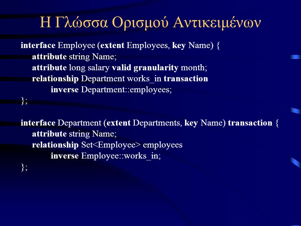 Η Γλώσσα Ορισμού Αντικειμένων interface Employee (extent Employees, key Name) { attribute string Name; attribute long salary valid granularity month; relationship Department works_in transaction inverse Department::employees; }; interface Department (extent Departments, key Name) transaction { attribute string Name; relationship Set employees inverse Employee::works_in; };