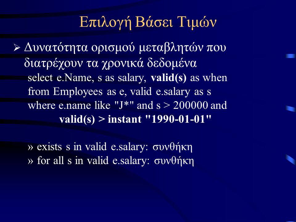 Επιλογή Βάσει Τιμών  Δυνατότητα ορισμού μεταβλητών που διατρέχουν τα χρονικά δεδομένα select e.Name, s as salary, valid(s) as when from Employees as e, valid e.salary as s where e.name like J* and s > 200000 and valid(s) > instant 1990-01-01 »exists s in valid e.salary: συνθήκη »for all s in valid e.salary: συνθήκη